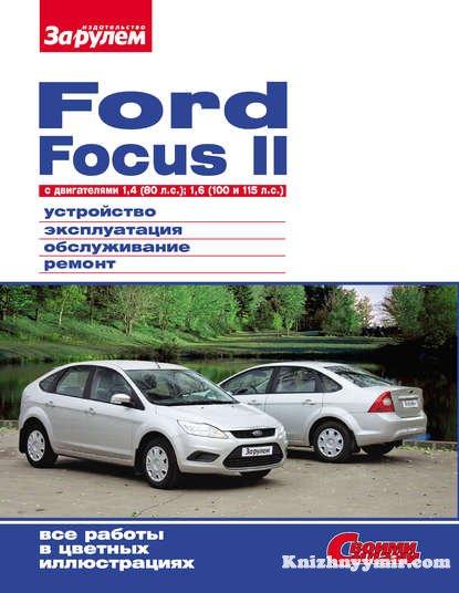 Ford Focus II c двигателями 1,4 (80 л.с.); 1,6 (100 и 115 л.с.) Устройство, эксплуатация, обслуживание, ремонт: Иллюстрированное руководство